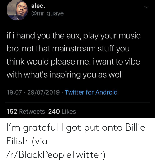 mainstream: alec.  @mr_quaye  URBAN GRILL  ha  if i hand you the aux, play your music  bro.not that mainstream stuff you  think would please me. i want to vibe  with what's inspiring you as well  19:07 29/07/2019 Twitter for Android  152 Retweets 240 Likes I'm grateful I got put onto Billie Eilish (via /r/BlackPeopleTwitter)