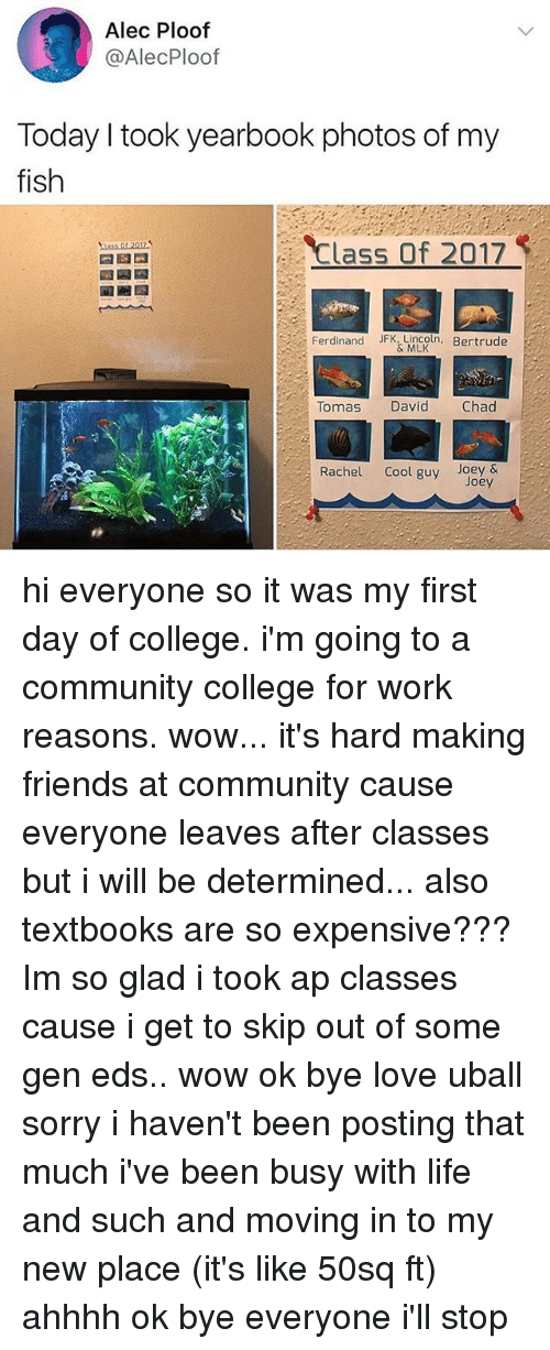 eds: Alec Ploof  @AlecPloof  Today I took yearbook photos of my  fish  Class Of 2017  Ferdinand JFK.Lincoln. Bertrude  & MLK  Tomas  David  Chad  Rachel Cool guy Joey&  Joey hi everyone so it was my first day of college. i'm going to a community college for work reasons. wow... it's hard making friends at community cause everyone leaves after classes but i will be determined... also textbooks are so expensive??? Im so glad i took ap classes cause i get to skip out of some gen eds.. wow ok bye love uball sorry i haven't been posting that much i've been busy with life and such and moving in to my new place (it's like 50sq ft) ahhhh ok bye everyone i'll stop