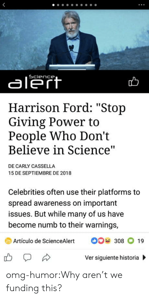 "carly: aleft  Harrison Ford: ""Stop  Giving Power to  People Who Don't  Believe in Science  DE CARLY CASSELLA  15 DE SEPTIEMBRE DE 2018  Celebrities often use their platforms to  spread awareness on important  issues. But while many of us have  become numb to their warnings,  Artículo de ScienceAlert308 19  Ver siguiente historia omg-humor:Why aren't we funding this?"