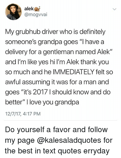 "Definitely, Love, and Memes: alekas  @mogvvai  My grubhub diriver who is definitely  someone's grandpa goes ""I have a  delivery for a gentleman named Alek""  and I'm like yes hi l'm Alek thank you  so much and he IMMEDIATELY felt so  awful assuming it was for a man and  goes ""it's 2017 1 should know and do  better"" I love you grandpa  12/7/17, 4:17 PM Do yourself a favor and follow my page @kalesaladquotes for the best in text quotes erryday"
