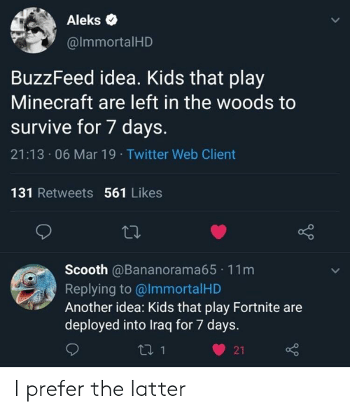 7 days: Aleks .  @lmmortalHD  BuzzFeed idea. Kids that play  Minecraft are left in the woods to  survive for 7 days.  21:13 06 Mar 19 Twitter Web Client  131 Retweets 561 Likes  Scooth @Bananorama65 11m  Replying to @lmmortalHD  Another idea: Kids that play Fortnite are  deployed into Iraq for 7 days.  ロ1  21 I prefer the latter