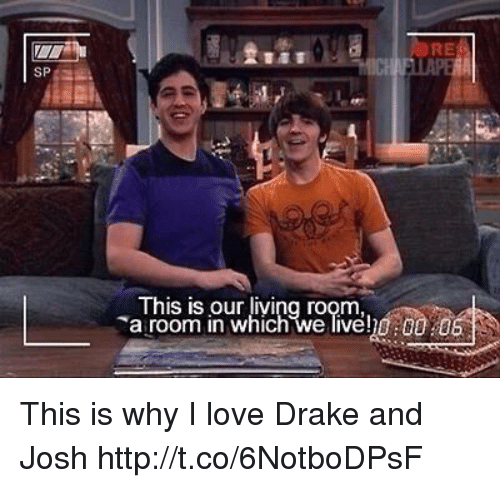 love drake: ALERE  SP  This is our living room  a room in which we liveh0:00 0 This is why I love Drake and Josh http://t.co/6NotboDPsF