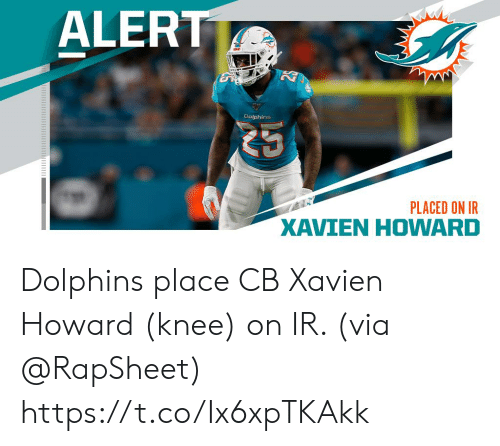 Howard: ALERT  Dolphins  PLACED ON IR  XAVIEN HOWARD Dolphins place CB Xavien Howard (knee) on IR. (via @RapSheet) https://t.co/Ix6xpTKAkk
