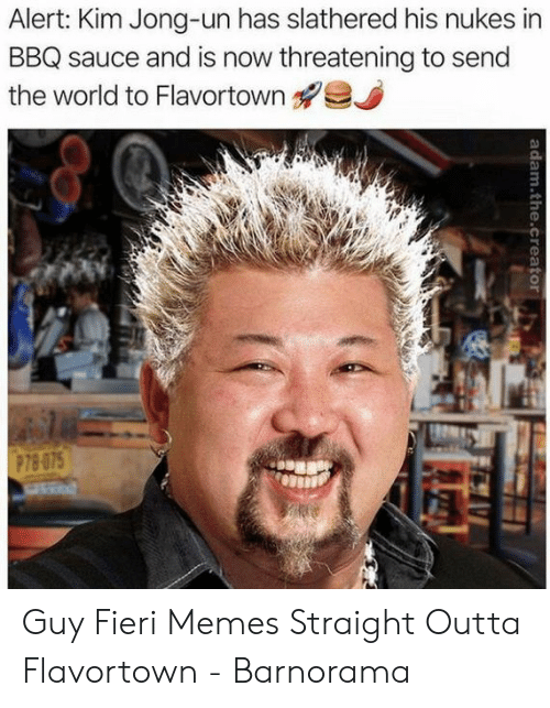 Outta Flavortown: Alert: Kim Jong-un has slathered his nukes in  BBQ sauce and is now threatening to send  the world to Flavortown g?  P78 075 Guy Fieri Memes Straight Outta Flavortown - Barnorama