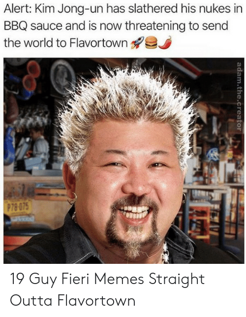 Outta Flavortown: Alert: Kim Jong-un has slathered his nukes in  BBQ sauce and is now threatening to send  the world to Flavortown  P78-075  adam.the.creator 19 Guy Fieri Memes Straight Outta Flavortown
