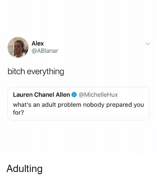 Bitch, Memes, and Chanel: Alex  @ABlanar  bitch everything  Lauren Chanel Allen@MichelleHux  what's an adult problem nobody prepared you  for? Adulting