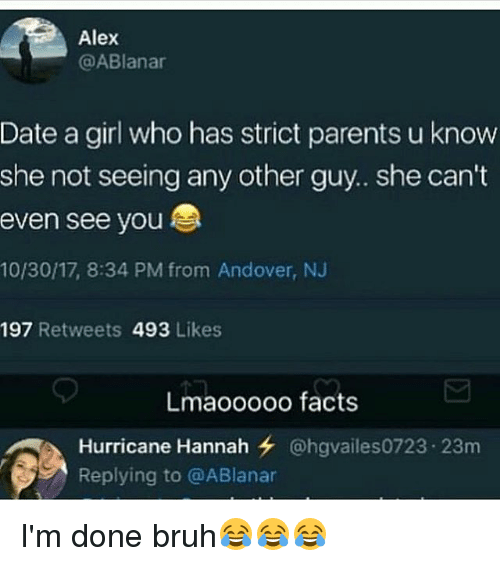 Bruh, Facts, and Memes: Alex  @ABlanar  Date a girl who has strict parents u know  she not seeing any other guy.. she can't  even see you  10/30/17, 8:34 PM from Andover, NJ  197 Retweets 493 Likes  Lmaooooo facts  Hurricane Hannah @hgvailes0723-23m  Replying to @ABlanar I'm done bruh😂😂😂