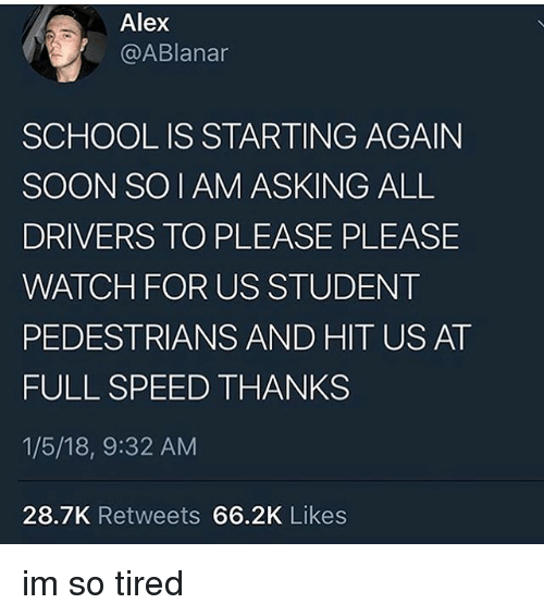 Memes, School, and Soon...: Alex  @ABlanar  SCHOOL IS STARTING AGAIN  SOON SO I AM ASKING ALL  DRIVERS TO PLEASE PLEASE  WATCH FOR US STUDENT  PEDESTRIANS AND HIT US AT  FULL SPEED THANKS  1/5/18, 9:32 AM  28.7K Retweets 66.2K Likes im so tired