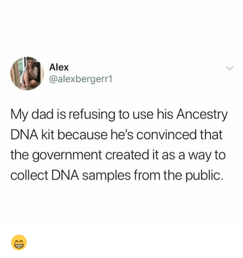 Ancestry: Alex  @alexbergerr1  My dad is refusing to use his Ancestry  DNA kit because he's convinced that  the government created it as a way to  collect DNA samples from the public. 😁