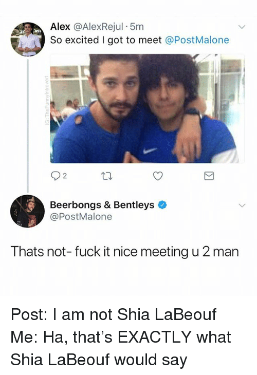 Shia LaBeouf: Alex @AlexRejul 5m  So excited I got to meet @PostMalone  2  Beerbongs & Bentleys  @PostMalone  Thats not- fuck it nice meeting u 2 man Post: I am not Shia LaBeouf Me: Ha, that's EXACTLY what Shia LaBeouf would say