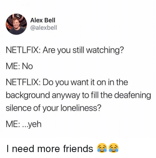 Friends, Memes, and Netflix: Alex Bell  @alexbell  NETLFIX: Are you still watching?  ME: No  NETFLIX: Do you want it on in the  background anyway to fill the deafening  silence of your loneliness?  ME: ..yeh I need more friends 😂😂