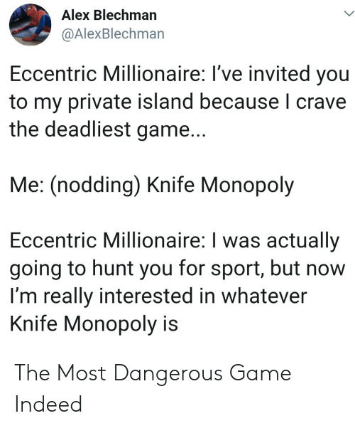 Crave: Alex Blechman  @AlexBlechman  Eccentric Millionaire: I've invited you  to my private island because I crave  the deadliest game...  Me: (nodding) Knife Monopoly  Eccentric Millionaire: I was actually  going to hunt you for sport, but now  I'm really interested in whatever  Knife Monopoly is The Most Dangerous Game Indeed