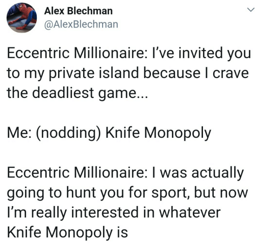 Crave: Alex Blechman  @AlexBlechman  Eccentric Millionaire: I've invited you  to my private island because I crave  the deadliest game...  Me: (nodding) Knife Monopoly  Eccentric Millionaire: I was actually  going to hunt you for sport, but now  I'm really interested in whatever  Knife Monopoly is