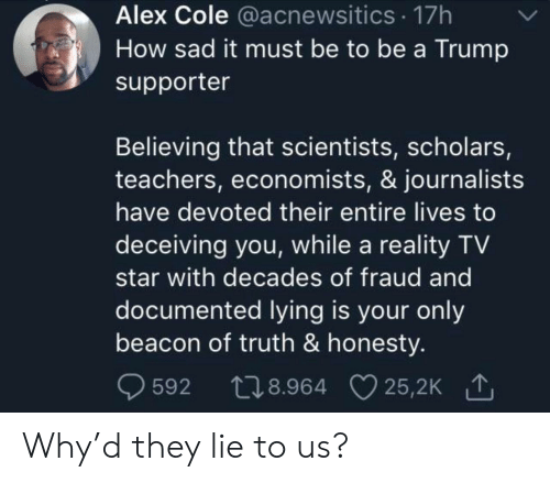 Trump Supporter: Alex Cole @acnewsitics 17h  How sad it must be to be a Trump  supporter  Believing that scientists, scholars,  teachers, economists, & journalists  have devoted their entire lives to  deceiving you, while a reality TV  star with decades of fraud and  documented lying is your only  beacon of truth & honesty.  t28.964 25,2K  25,2K 1  592 Why'd they lie to us?