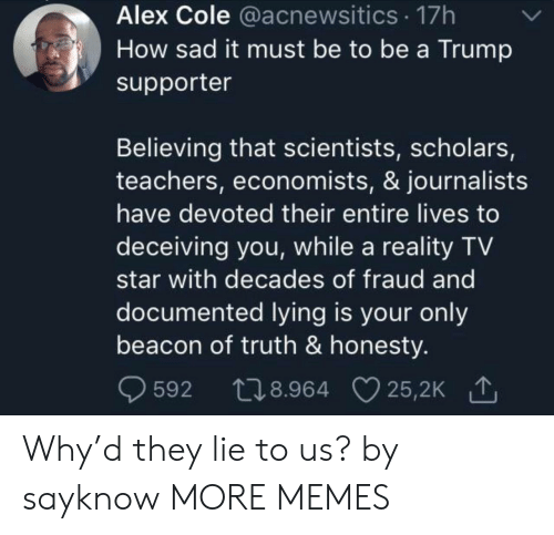Trump Supporter: Alex Cole @acnewsitics 17h  How sad it must be to be a Trump  supporter  Believing that scientists, scholars,  teachers, economists, & journalists  have devoted their entire lives to  deceiving you, while a reality TV  star with decades of fraud and  documented lying is your only  beacon of truth & honesty.  t28.964 25,2K  25,2K 1  592 Why'd they lie to us? by sayknow MORE MEMES