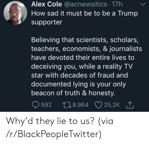 decades: Alex Cole @acnewsitics 17h  How sad it must be to be a Trump  supporter  Believing that scientists, scholars,  teachers, economists, & journalists  have devoted their entire lives to  deceiving you, while a reality TV  star with decades of fraud and  documented lying is your only  beacon of truth & honesty.  t28.964 25,2K  25,2K 1  592 Why'd they lie to us? (via /r/BlackPeopleTwitter)