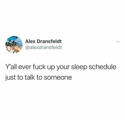 Fuck, Schedule, and Humans of Tumblr: Alex Dransfeldt  @alexdransfeldt  Yall ever fuck up your sleep schedule  just to talk to someone
