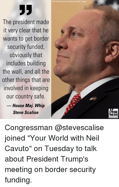 """ap images: Alex Edelman/picture-alliance/dpa/AP Images  The president made  it very clear that he  wants to get border  security funded,  obviously that  includes building  the wall, and all the  other things that are  involved in keeping  our country safe.  House Maj. Whip  Steve Scalise  FOX  NEWS  chan ne I Congressman @stevescalise joined """"Your World with Neil Cavuto"""" on Tuesday to talk about President Trump's meeting on border security funding."""