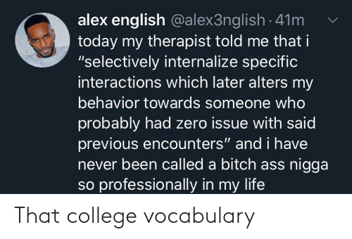 """Behavior: alex english @alex3ng lish -41m  today my therapist told me that i  """"selectively internalize specific  interactions which later alters my  behavior towards someone who  probably had zero issue with said  previous encounters"""" and i have  never been called a bitch ass nigga  so professionally in my life That college vocabulary"""