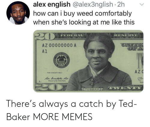 sen: alex english @alex3nglish 2h  how can i buy weed comfortably  when she's looking at me like this  RESERVE  FEDERAL  SS  UNER  AZ 00000000 A  A1  STAISS  RIMEM  AZC  FOR CONCEPT ONLY  Sen  T the  TWEND  ILAS  RA There's always a catch by Ted-Baker MORE MEMES