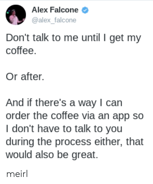 falcone: Alex Falcone  @alex_falcone  Don't talk to me until I get my  coffee.  Or after.  And if there's a way I can  order the coffee via an app so  I don't have to talk to you  during the process either, that  would also be great. meirl
