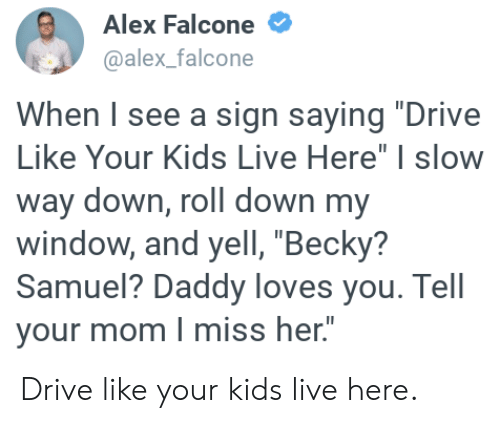 """falcone: Alex Falcone  @alex_falcone  When I see a sign saying """"Drive  Like Your Kids Live Here"""" I slow  way down, roll down my  window, and yell, """"Becky?  Samuel? Daddy loves you. Tell  your mom I miss her."""" Drive like your kids live here."""