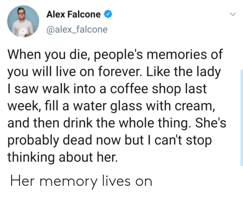 falcone: Alex Falcone  @alex_falcone  When you die, people's memories of  you will live on forever. Like the lady  I saw walk into a coffee shop last  week, fill a water glass with cream,  and then drink the whole thing. She's  probably dead now but I can't stop  thinking about her. Her memory lives on