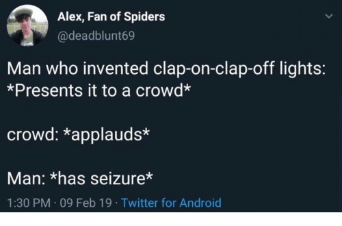 seizure: Alex, Fan of Spiders  @deadblunt69  Man who invented clap-on-clap-off lights:  *Presents it to a crowd*  crowd: *applauds*  Man: *has seizure*  1:30 PM 09 Feb 19 Twitter for Android