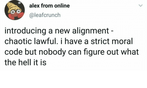 alignment: alex from online  @leafcrunch  introducing a new alignment -  chaotic lawful. i have a strict moral  code but nobody can figure out what  the hell it is