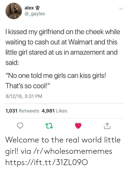"""so cool: alex  @gaylex  I kissed my girlfriend on the cheek while  waiting to cash out at Walmart and this  little girl stared at us in amazement and  said:  """"No one told me girls can kiss girls!  That's so cool!""""  8/12/18, 3:31 PM  1,031 Retweets 4,981 Likes Welcome to the real world little girl! via /r/wholesomememes https://ift.tt/31ZL09O"""