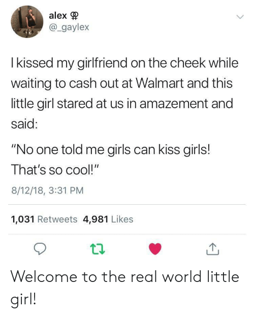 "cheek: alex  @_gaylex  I kissed my girlfriend on the cheek while  waiting to cash out at Walmart and this  little girl stared at us in amazement and  said:  ""No one told me girls can kiss girls!  That's so cool!""  8/12/18, 3:31 PM  1,031 Retweets 4,981 Likes Welcome to the real world little girl!"