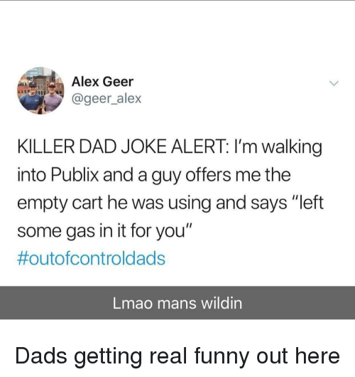 """Wildin: Alex Geer  @geer_alex  KILLER DAD JOKE ALERT: I'm walking  into Publix and a guy offers me the  empty cart he was using and says """"left  some gas in it for you""""  #outofcontroldads  Lmao mans wildin Dads getting real funny out here"""