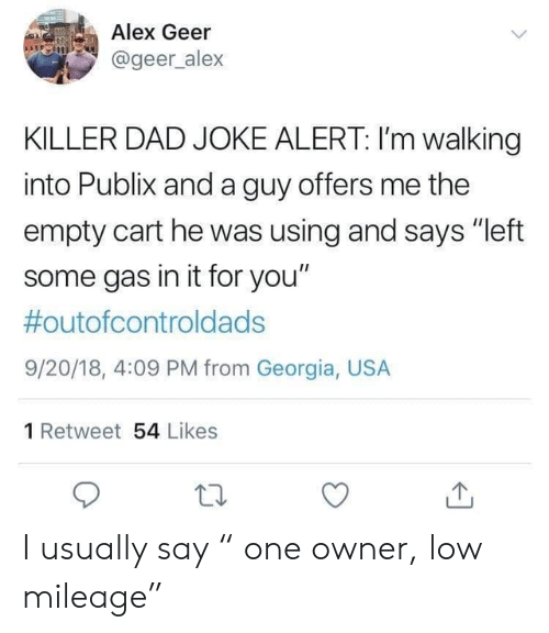 "Georgia: Alex Geer  @geer_alex  KILLER DAD JOKE ALERT: I'm walking  into Publix and a guy offers me the  empty cart he was using and says ""left  some gas in it for you""  #outofcontroldads  9/20/18, 4:09 PM from Georgia, USA  1 Retweet 54 Likes I usually say "" one owner, low mileage"""