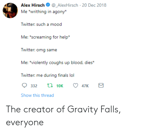 """creator of: Alex Hirsch_AlexHirsch 20 Dec 2018  Me """"writhing in agony  Twitter: sucha  Me: s  creaming for help*  Twitter: omg same  Me: *violently coughs up blood, dies*  Twitter: me during finals lol  332 t 10K 47K  Show this thread The creator of Gravity Falls, everyone"""