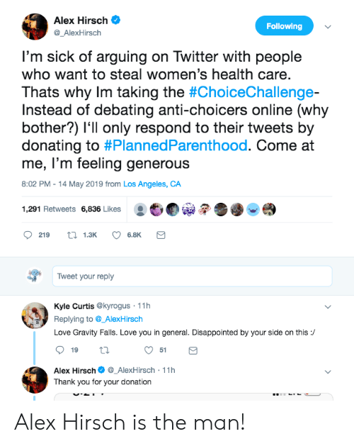 come at me: Alex Hirsch  Following  @_AlexHirsch  I'm sick of arguing on Twitter with people  who want to steal women's health care.  Thats why Im taking the #ChoiceChallenge-  Instead of debating anti-choicers online (why  bother?) l'll only respond to their tweets by  donating to #PlannedParenthood. Come at  me, l'm feeling generous  8:02 PM 14 May 2019 from Los Angeles, CA  :也  1,291 Retweets 6,836 Likes  219 13K 6.8K  Tweet your reply  Kyle Curtis @kyrogus 11h  Replying to@_AlexHirsch  Love Gravity Falls. Love you in general. Disappointed by your side on this:/  51  Alex Hirsch_AlexHirsch 11h  Thank you for your donation Alex Hirsch is the man!