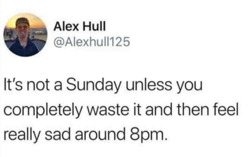 hull: Alex Hull  @Alexhull125  It's not a Sunday unless you  completely waste it and then feel  really sad around 8pm