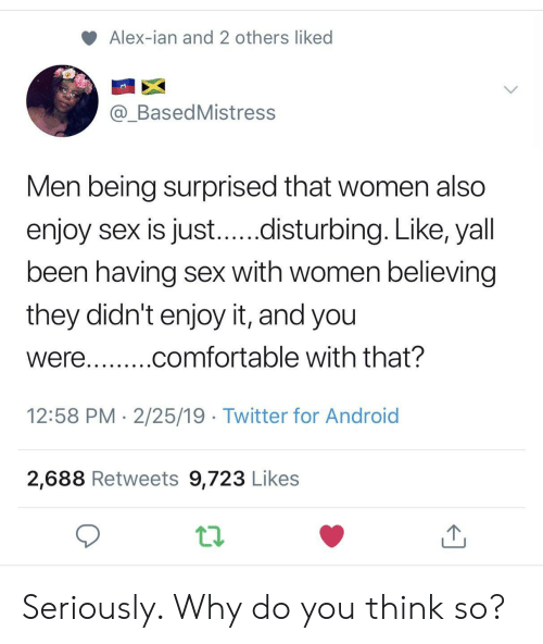 Ian: Alex-ian and 2 others liked  @_BasedMistress  Men being surprised that women also  enjoy sex is just...disturbing. Like, yall  been having sex with women believing  they didn't enjoy it, and you  were...comfortable with that?  12:58 PM 2/25/19 Twitter for Android  2,688 Retweets 9,723 Likes Seriously. Why do you think so?
