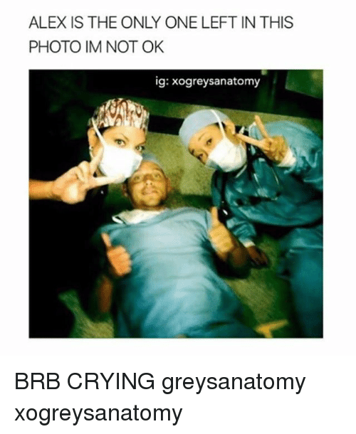 Crying, Memes, and Only One: ALEX IS THE ONLY ONE LEFT IN THIS  PHOTO IM NOT OK  ig: xogreysanatomy BRB CRYING greysanatomy xogreysanatomy