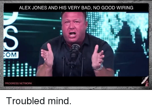 Bad, Memes, and Progressive: ALEX JONES AND HIS VERY BAD, NO GOOD WIRING  COM  PROGRESS NETWORK Troubled mind.