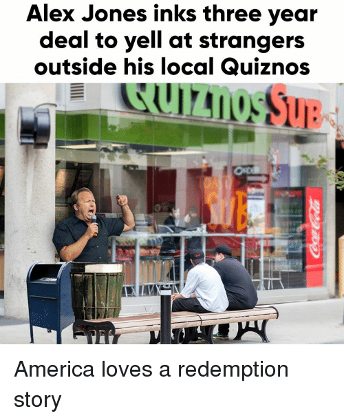 America, Dank, and Alex Jones: Alex Jones inks three year  deal to yell at strangers  outside his local Quiznos  Sue America loves a redemption story