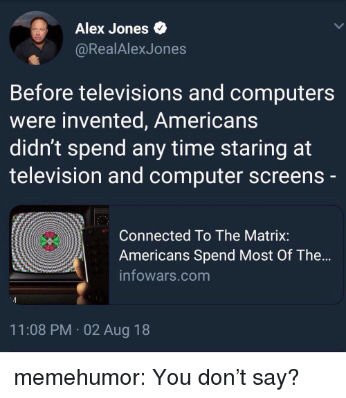 televisions: Alex Jones  @RealAlexJones  Before televisions and computers  were invented, Americans  didn't spend any time staring at  television and computer screens  Connected To The Matrix:  Americans Spend Most Of The...  infowars.com  11:08 PM 02 Aug 18 memehumor:  You don't say?