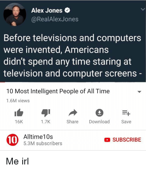 televisions: Alex Jones  @RealAlexJones  Before televisions and computers  were invented, Americans  didn't spend any time staring at  television and computer screens  10 Most Intelligent People of All Time  1.6M views  16K  1.7K  Share Download  Save  10  Alltime10s  5.3M subscribers  SUBSCRIBE Me irl
