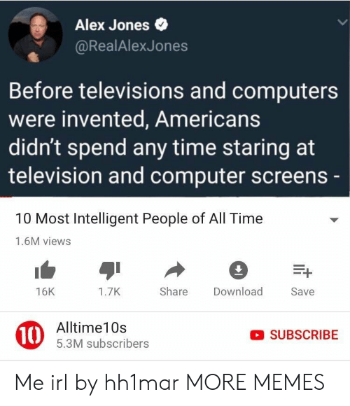 televisions: Alex Jones  @RealAlexJones  Before televisions and computers  were invented, Americans  didn't spend any time staring at  television and computer screens  10 Most Intelligent People of All Time  1.6M views  16K  1.7K  Share Download  Save  10  Alltime10s  5.3M subscribers  SUBSCRIBE Me irl by hh1mar MORE MEMES