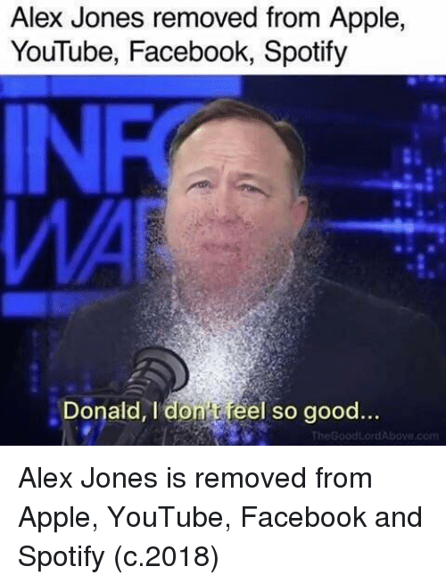 Alex Jones: Alex Jones removed from Apple,  YouTube, Facebook, Spotify  IN  Donald,I don t feel so good... Alex Jones is removed from Apple, YouTube, Facebook and Spotify (c.2018)