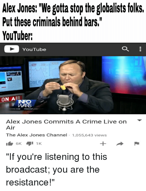 "Crime, Alex Jones, and Dank Memes: Alex Jones: ""We gotta stop the globalists folks,  Put these criminals behind bars,  YouTuber:  YouTube  ON AIR  Alex Jones Commits A Crime Live on  Air  The Alex Jones Channel  1,055,643 views  6K.  1 K ""If you're listening to this broadcast; you are the resistance!"""