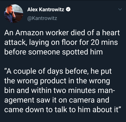 """laying: Alex Kantrowitz  @Kantrowitz  An Amazon worker died of a heart  attack, laying on floor for 20 mins  before someone spotted him  """"A couple of days before, he put  the wrong product in the wrong  bin and within two minutes man-  agement saw it on camera and  came down to talk to him about it"""""""
