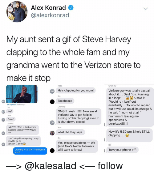 "Fam, Gif, and Grandma: Alex Konrad  @alexrkonrad  My aunt sent a gif of Steve Harvey  clapping to the whole fam and my  grandma went to the Verizon store to  make it stop  Kate  Grammy  He's clapping for you mom!  Verizon guy was totally casual  about it.... Said ""it's. Running  KW  Sis  in a loop"".& said it  Teeeheeee  Would run itself out  eventually... To which I replied  but it will use up all its charge &  he said "" no-not at all'""  hmmmmm leaving me  speechless &  kw  GIF Keyboard via #images  Grammy  OMG!!! Yeah!! Now am at  Verizon I OS to get help in  turning off his clapping( even if  is shut down/ closed  Bill  Yay!  BW  Mom  Bravo!  Grammy  LW  Help??!!! Who is that person  clapping above????? Why??  Ma  Ben  what did they say?  Now it's 5:30 pm & he's STILL  LW  I can't stop him clapping: may  need to go to  Verizon eeek  Yes, please update us-We  (and Alex's twitter followers  will) want to know!  Bill  Grammy it's a GIF - it doesn't  stop!  Turn your phone off —> @kalesalad <— follow"