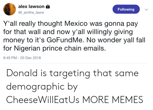 lawson: alex lawson a  @l_amthe_laww  Following  Y'all really thought Mexico was gonna pay  for that wall and now y'all willingly giving  money to it's GoFundMe. No wonder yall fall  for Nigerian prince chain emails.  9:49 PM -20 Dec 2018 Donald is targeting that same demographic by CheeseWillEatUs MORE MEMES