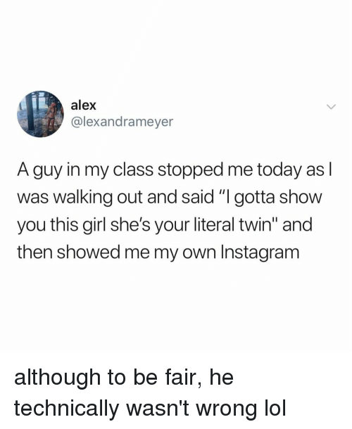 "Instagram, Lol, and Girl: alex  @lexandrameyer  A guy in my class stopped me today as l  was walking out and said ""I gotta show  you this girl she's your literal twin"" and  then showed me my own Instagram although to be fair, he technically wasn't wrong lol"