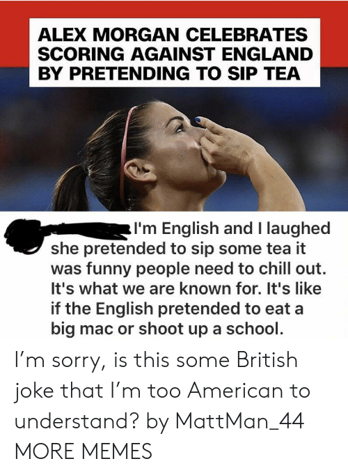 A Big Mac: ALEX MORGAN CELEBRATES  SCORING AGAINST ENGLAND  BY PRETENDING TO SIP TEA  I'm English and I laughed  she pretended to sip some tea it  was funny people need to chill out.  It's what we are known for. It's like  if the English pretended to eat a  big mac or shoot up a school. I'm sorry, is this some British joke that I'm too American to understand? by MattMan_44 MORE MEMES